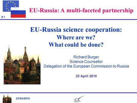 23/04/2010 # 1 EU-Russia: A multi-faceted partnership Richard Burger Science Counsellor Delegation of the European Commission to Russia 23 April 2010 EU-Russia.