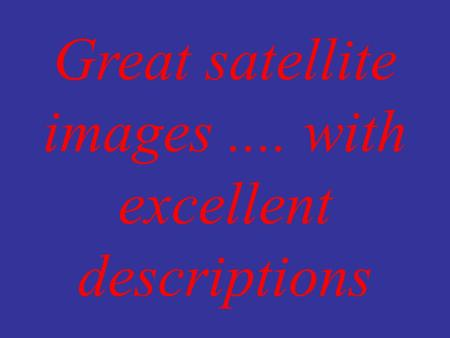 Great satellite images.... with excellent descriptions.
