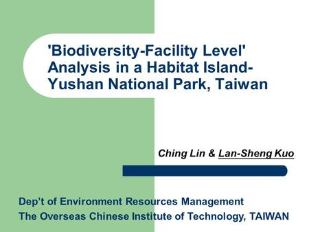 'Biodiversity-Facility Level' Analysis in a Habitat Island- Yushan National Park, Taiwan Ching Lin & Lan-Sheng Kuo Dep't of Environment Resources Management.