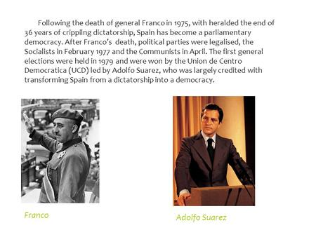 Following the death of general Franco in 1975, with heralded the end of 36 years of crippilng dictatorship, Spain has become a parliamentary democracy.