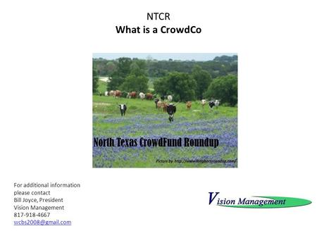 NTCR What is a CrowdCo For additional information please contact Bill Joyce, President Vision Management 817-918-4667