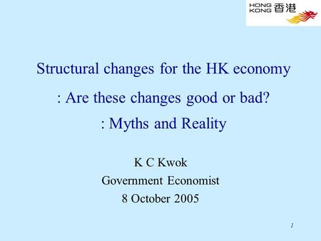 1 Structural changes for the HK economy : Are these changes good or bad? : Myths and Reality K C Kwok Government Economist 8 October 2005.