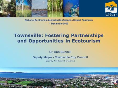 Cr. Ann Bunnell Deputy Mayor - Townsville City Council (paper by Ann Bunnell & Greg Bruce) National Ecotourism Australia Conference – Hobart, Tasmania.