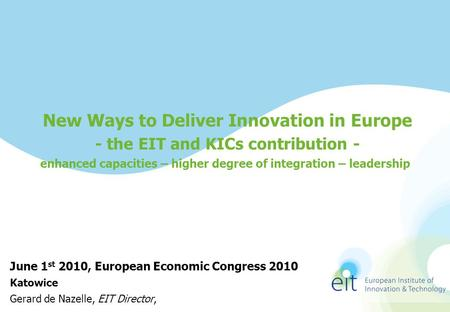 New Ways to Deliver Innovation in Europe - the EIT and KICs contribution - enhanced capacities – higher degree of integration – leadership June 1 st 2010,
