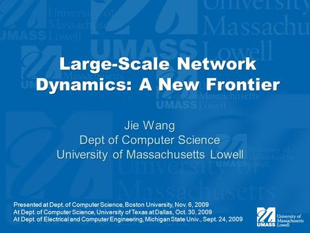 Large-Scale Network Dynamics: A New Frontier Jie Wang Dept of Computer Science University of Massachusetts Lowell Jie Wang Dept of Computer Science University.