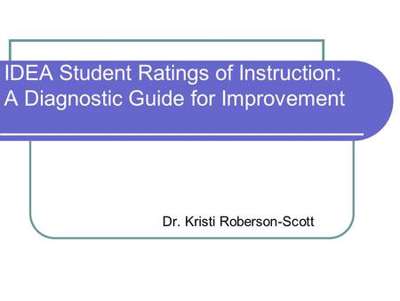 IDEA Student Ratings of Instruction: A Diagnostic Guide for Improvement Dr. Kristi Roberson-Scott.