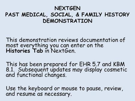 NEXTGEN PAST MEDICAL, SOCIAL, & FAMILY HISTORY DEMONSTRATION This demonstration reviews documentation of most everything you can enter on the Histories.