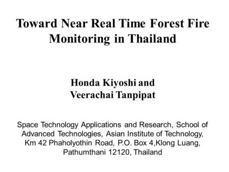Toward Near Real Time Forest Fire Monitoring in Thailand Honda Kiyoshi and Veerachai Tanpipat Space Technology Applications and Research, School of Advanced.