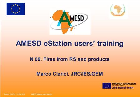 Nairobi, 25 th /Oct. – 18 Dec 2010AMESD eStation users' training. AMESD eStation users' training N 09. Fires from RS and products Marco Clerici, JRC/IES/GEM.