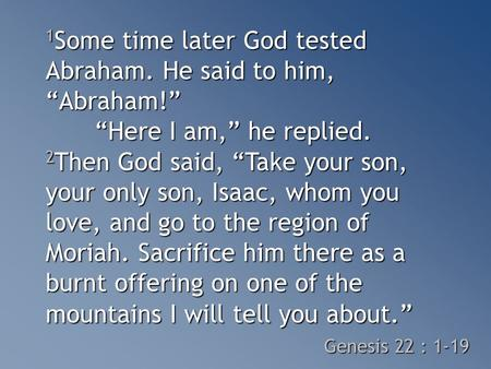 "1 Some time later God tested Abraham. He said to him, ""Abraham!"" ""Here I am,"" he replied. 2 Then God said, ""Take your son, your only son, Isaac, whom you."