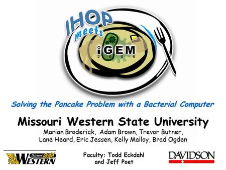 Solving the Pancake Problem with a Bacterial Computer Missouri Western State University Marian Broderick, Adam Brown, Trevor Butner, Lane Heard, Eric Jessen,