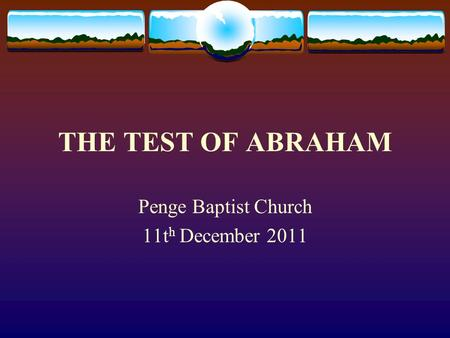 THE TEST OF ABRAHAM Penge Baptist Church 11t h December 2011.