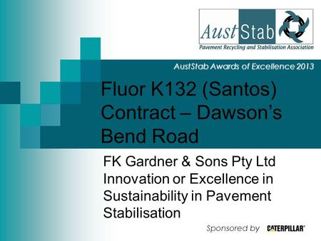 Fluor K132 (Santos) Contract – Dawson's Bend Road AustStab Awards of Excellence 2013 FK Gardner & Sons Pty Ltd Innovation or Excellence in Sustainability.