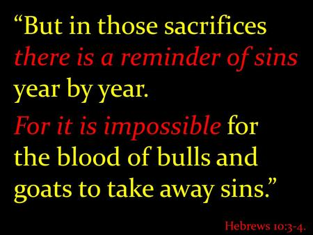 """But in those sacrifices there is a reminder of sins year by year. For it is impossible for the blood of bulls and goats to take away sins."" Hebrews 10:3-4."