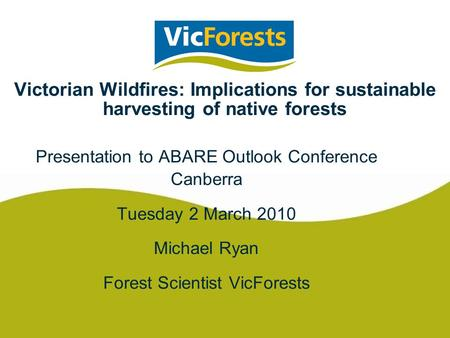 Victorian Wildfires: Implications for sustainable harvesting of native forests Presentation to ABARE Outlook Conference Canberra Tuesday 2 March 2010 Michael.