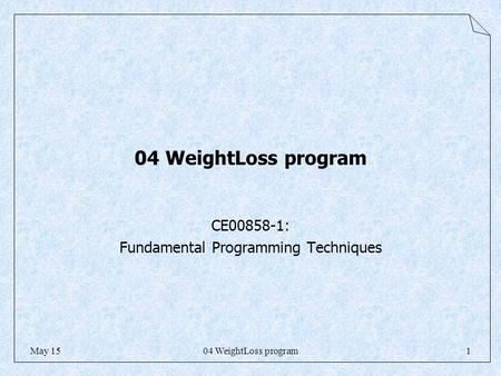 04 WeightLoss program1May 15 04 WeightLoss program CE00858-1: Fundamental Programming Techniques.