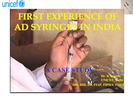 FIRST EXPERIENCE OF AD SYRINGES IN INDIA A CASE STUDY Dr. K.Suresh, UNICEF, Delhi MD, DIH, DF, FIAP, FIPHA, FISCD.