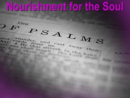 "Nourishment for the Soul. ""The book of Psalms is God's prescription for a complacent church, because through it He reveals how great, wonderful, magnificent,"