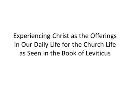 Experiencing Christ as the Offerings in Our Daily Life for the Church Life as Seen in the Book of Leviticus.