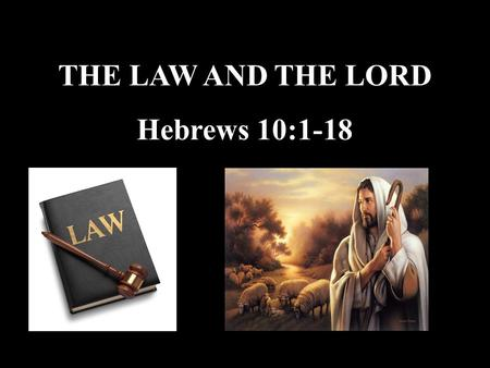 THE LAW AND THE LORD Hebrews 10:1-18. Hebrews 10 1 The law is only a shadow of the good things that are coming--not the realities themselves. For this.
