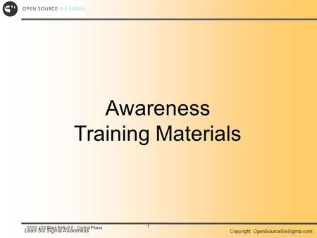 Lean Six Sigma Awareness Copyright OpenSourceSixSigma.com 1 OSSS LSS Black Belt v9.0 - Control Phase Awareness Training Materials.