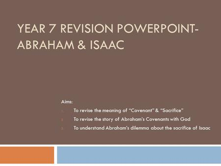 "YEAR 7 REVISION POWERPOINT- ABRAHAM & ISAAC Aims: 1. To revise the meaning of ""Covenant"" & ""Sacrifice"" 2. To revise the story of Abraham's Covenants with."