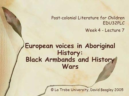 Post-colonial Literature for Children EDU32PLC Week 4 - Lecture 7 European voices in Aboriginal History: Black Armbands and History Wars © La Trobe University,