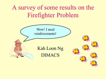 A survey of some results on the Firefighter Problem Kah Loon Ng DIMACS Wow! I need reinforcements!