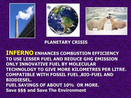 PLANETARY CRISIS INFERNO ENHANCES COMBUSTION EFFICIENCY TO USE LESSER FUEL AND REDUCE GHG EMISSION ONLY INNOVATIVE FUEL BY MOLECULAR TECHNOLOGY TO GIVE.