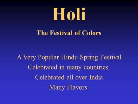 Holi The Festival of Colors A Very Popular Hindu Spring Festival Celebrated in many countries. Celebrated all over India Many Flavors.