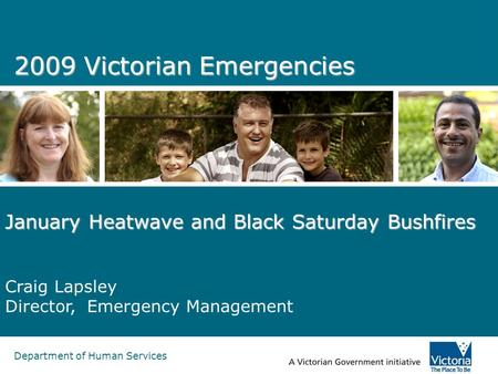 Department of Human Services 2009 Victorian Emergencies January Heatwave and Black Saturday Bushfires Craig Lapsley Director, Emergency Management.