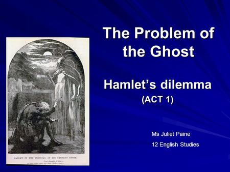 The Problem of the Ghost Hamlet's dilemma (ACT 1) Ms Juliet Paine 12 English Studies.