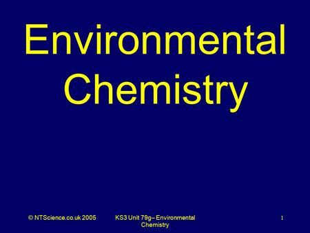 © NTScience.co.uk 2005KS3 Unit 79g– Environmental Chemistry 1 Environmental Chemistry.