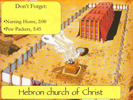 Hebron church of Christ Don't Forget: Nursing Home, 2:00 Pew Packers, 5:45.