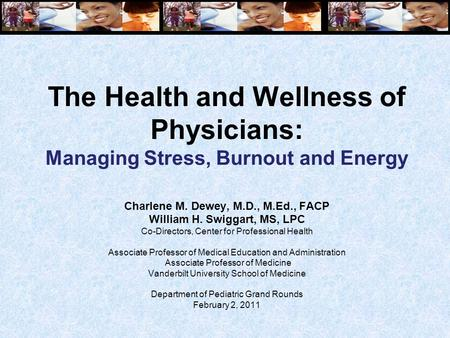 The Health and Wellness of Physicians: Managing Stress, Burnout and Energy Charlene M. Dewey, M.D., M.Ed., FACP William H. Swiggart, MS, LPC Co-Directors,