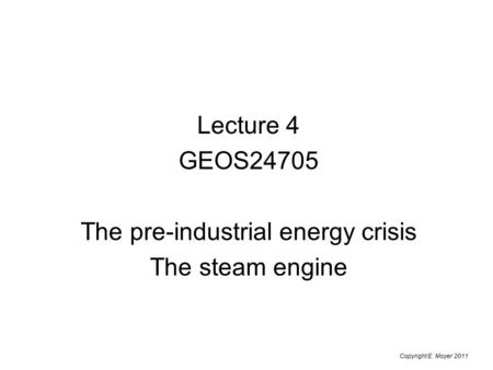 Lecture 4 GEOS24705 The pre-industrial energy crisis The steam <strong>engine</strong> Copyright E. Moyer 2011.