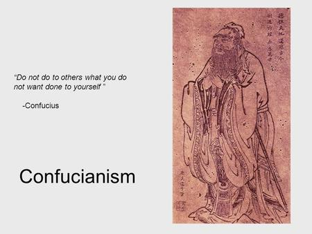 "Confucianism ""Do not do to others what you do not want done to yourself "" -Confucius."