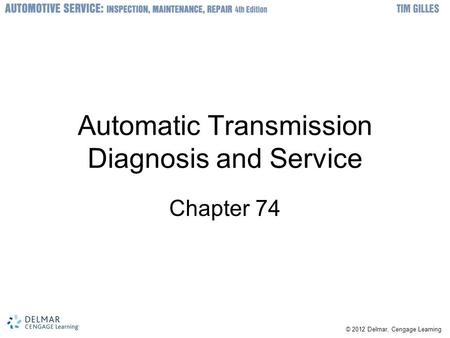 © 2012 Delmar, Cengage Learning Automatic Transmission Diagnosis and Service Chapter 74.