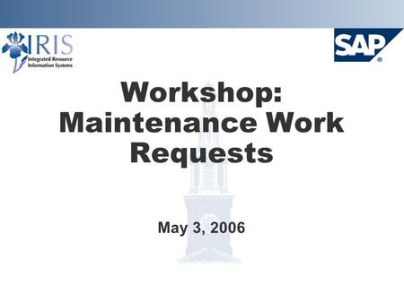 Workshop: Maintenance Work Requests May 3, 2006. Project Goals  Implement SAP Plant Maintenance system Provide integration with Finance, HR, and Materials.