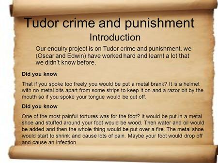 Tudor crime and punishment Introduction Our enquiry project is on Tudor crime and punishment. we (Oscar and Edwin) have worked hard and learnt a lot that.