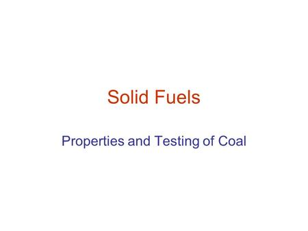 Solid Fuels Properties and Testing of Coal. Testing of Coal Proximate analysis of coal Ultimate Analysis Determination of Calorific Value Swelling Index.