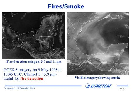Version 0.2, 23 December 2003 Slide: 1 GOES-8 imagery on 9 May 1998 at 15:45 UTC. Channel 3 (3.9  m) useful for fire detection Fire detection using ch.