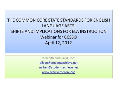 THE COMMON CORE STATE STANDARDS FOR ENGLISH LANGUAGE ARTS: SHIFTS AND IMPLICATIONS FOR ELA INSTRUCTION Webinar for CCSSO April 12, 2012 Meredith and David.