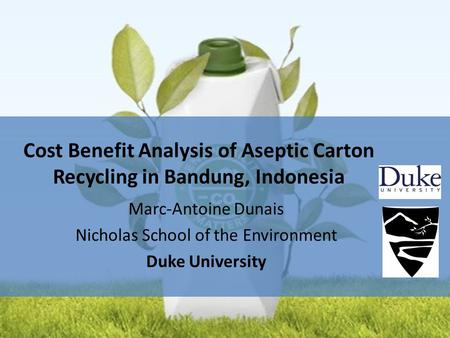 Marc-Antoine Dunais Nicholas School of the Environment Duke University Cost Benefit Analysis of Aseptic Carton Recycling in Bandung, Indonesia.