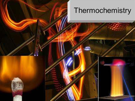 Thermochemistry THERMOCHEMISTRY The study of heat released or required by chemical reactions Fuel is burnt to produce energy - combustion (e.g. when.
