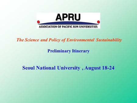 The Science and Policy of Environmental Sustainability Preliminary Itinerary Seoul National University, August 18-24.