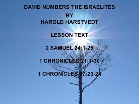 DAVID NUMBERS THE ISRAELITES BY HAROLD HARSTVEDT LESSON TEXT 2 SAMUEL 24:1-25 1 CHRONICLES 21:1-30 1 CHRONICLES 27:23-24.