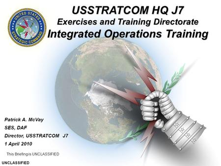 UNCLASSIFIED 1 This Briefing is UNCLASSIFIED Patrick A. McVay SES, DAF Director, USSTRATCOM J7 1 April 2010 This slide is UNCLASSIFIED UNCLASSIFIED USSTRATCOM.