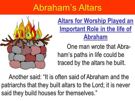 Abraham's Altars Altars for Worship Played an Important Role in the life of Abraham One man wrote that Abra- ham's paths in life could be traced by the.
