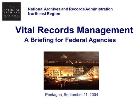 Vital Records Management A Briefing for Federal Agencies National Archives and Records Administration Northeast Region Pentagon, September 11, 2004.